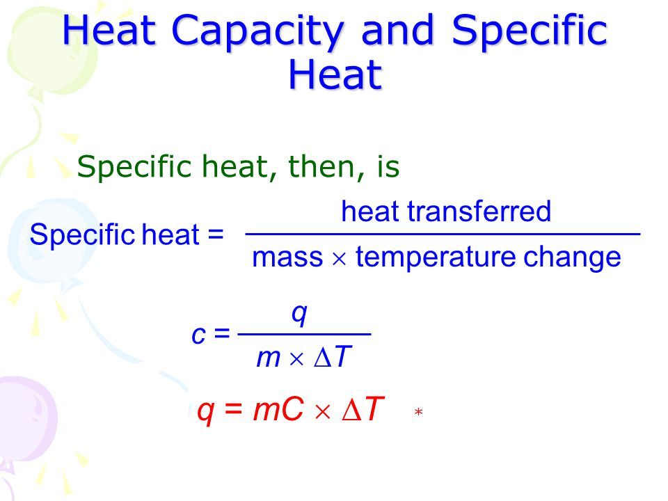 Heat Capacity and Specific Heat Specific heat, then, is Specific heat = heat transferred mass  temperature change c = q m  Tm  T * q = mC   T
