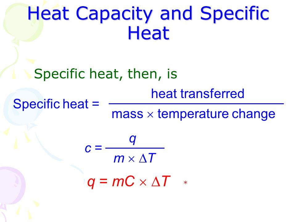 Heat Capacity and Specific Heat Specific heat, then, is Specific heat = heat transferred mass  temperature change c = q m  Tm  T * q = mC   T
