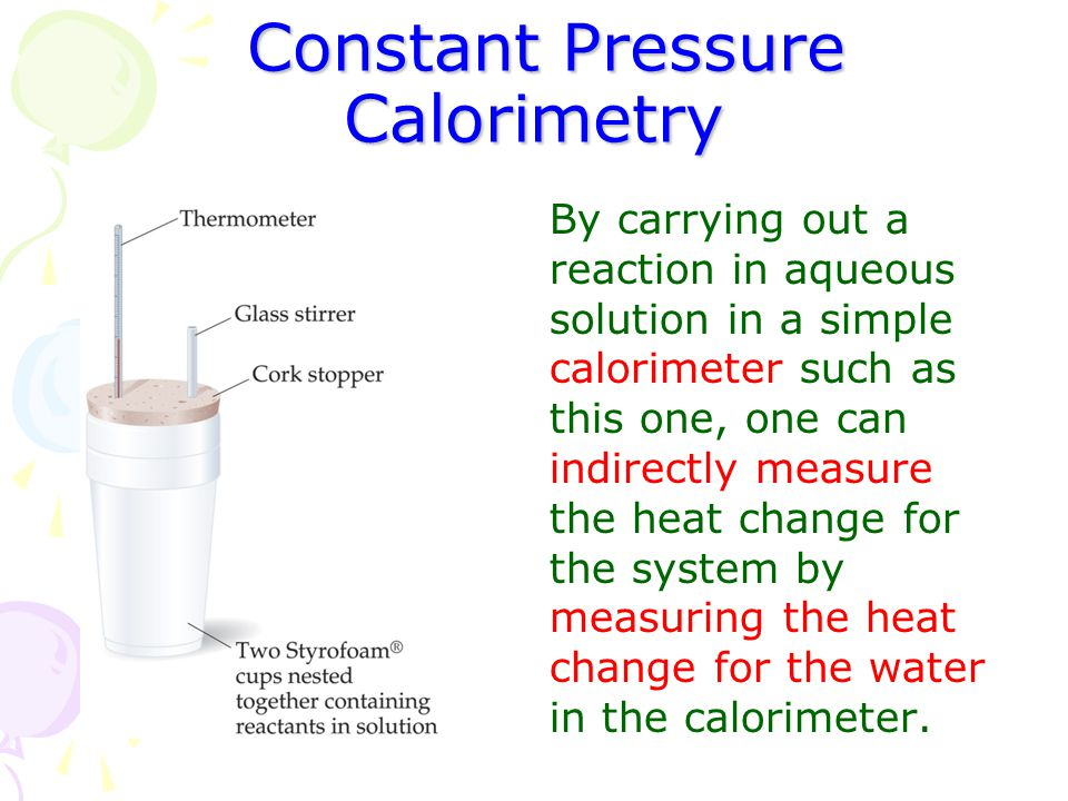 Constant Pressure Calorimetry Constant Pressure Calorimetry By carrying out a reaction in aqueous solution in a simple calorimeter such as this one, o