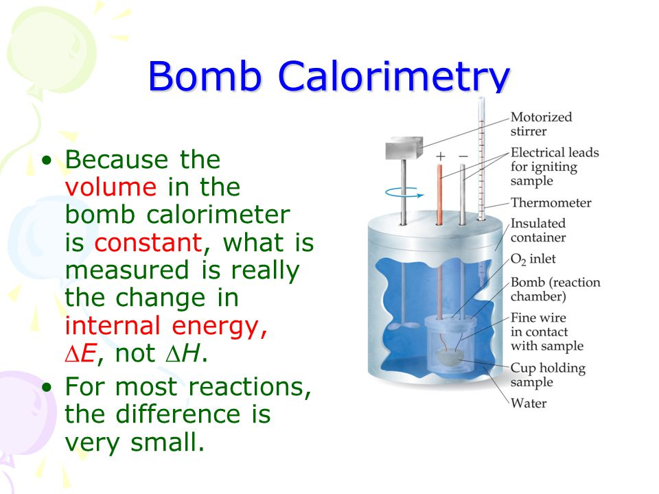 Bomb Calorimetry Because the volume in the bomb calorimeter is constant, what is measured is really the change in internal energy, E, not H.