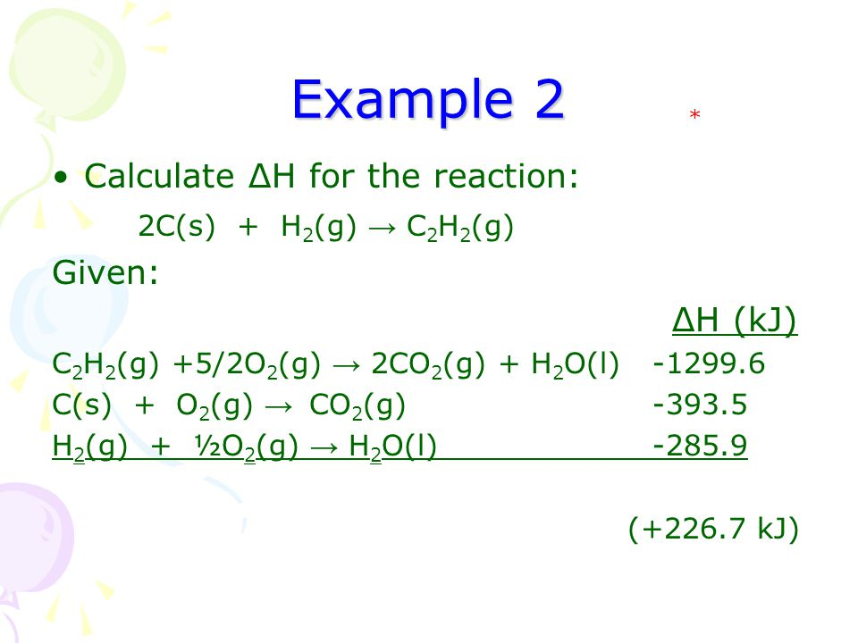 Example 2 Calculate ΔH for the reaction: 2C(s) + H 2 (g) → C 2 H 2 (g) Given: ΔH (kJ) C 2 H 2 (g) +5/2O 2 (g) → 2CO 2 (g) + H 2 O(l)-1299.6 C(s) + O 2 (g) → CO 2 (g) -393.5 H 2 (g) + ½O 2 (g) → H 2 O(l) -285.9 (+226.7 kJ) *