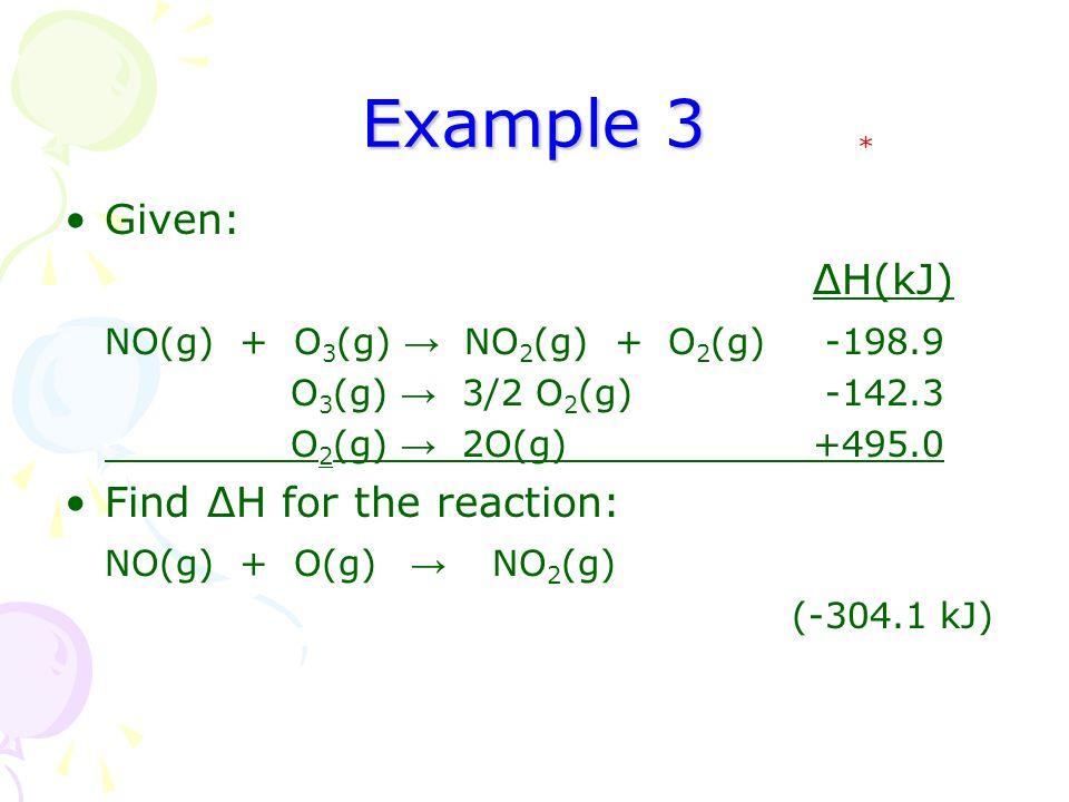 Example 3 Given: ΔH(kJ) NO(g) + O 3 (g) → NO 2 (g) + O 2 (g) -198.9 O 3 (g) → 3/2 O 2 (g) -142.3 O 2 (g) → 2O(g)+495.0 Find ΔH for the reaction: NO(g) + O(g) → NO 2 (g) (-304.1 kJ) *
