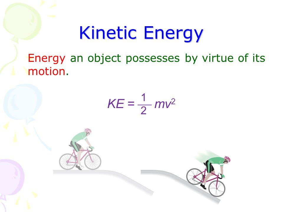 Kinetic Energy Energy an object possesses by virtue of its motion. 1 2 KE =  mv 2
