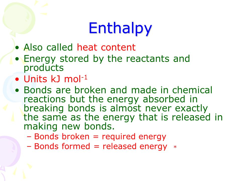 Enthalpy Also called heat content Energy stored by the reactants and products Units kJ mol -1 Bonds are broken and made in chemical reactions but the energy absorbed in breaking bonds is almost never exactly the same as the energy that is released in making new bonds.