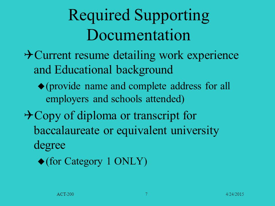 ACT-200 4/24/20157 Required Supporting Documentation  Current resume detailing work experience and Educational background  (provide name and complete address for all employers and schools attended)  Copy of diploma or transcript for baccalaureate or equivalent university degree  (for Category 1 ONLY)
