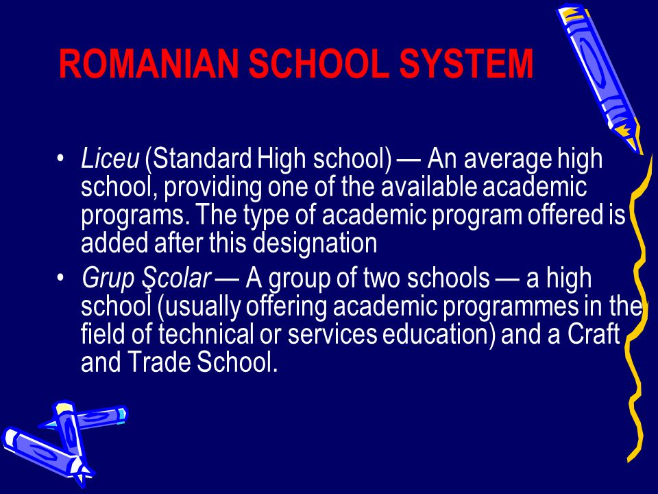 ROMANIAN SCHOOL SYSTEM Liceu (Standard High school) — An average high school, providing one of the available academic programs. The type of academic p