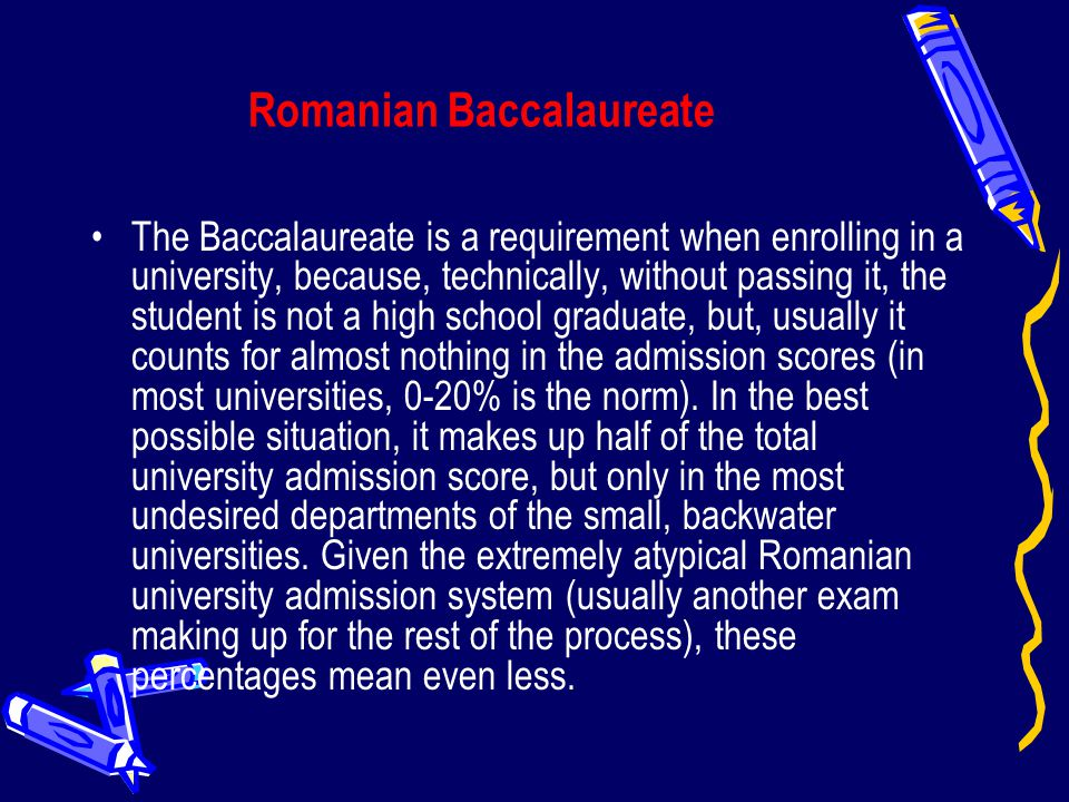 Romanian Baccalaureate The Baccalaureate is a requirement when enrolling in a university, because, technically, without passing it, the student is not