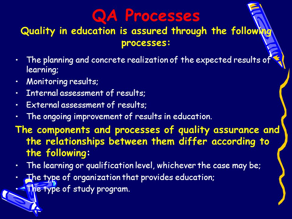 QA Processes Quality in education is assured through the following processes: The planning and concrete realization of the expected results of learnin