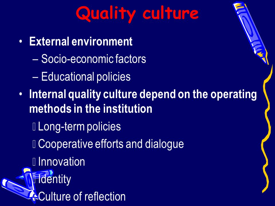 Quality culture External environment –Socio-economic factors –Educational policies Internal quality culture depend on the operating methods in the ins