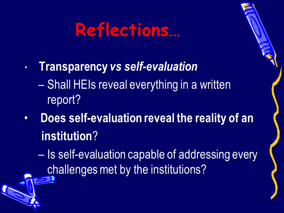 Reflections… Transparency vs self-evaluation –Shall HEIs reveal everything in a written report? Does self-evaluation reveal the reality of an institut