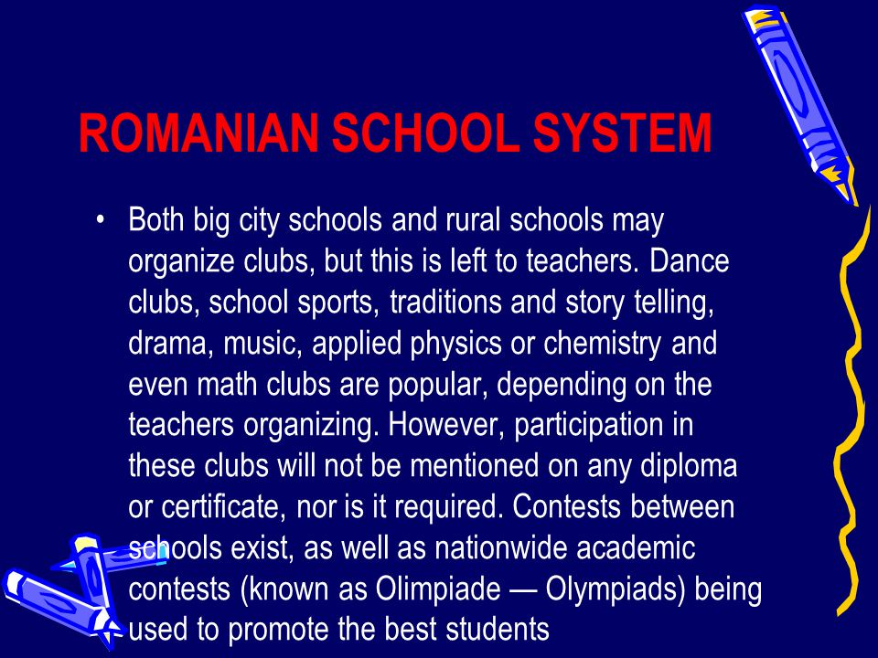 ROMANIAN SCHOOL SYSTEM Both big city schools and rural schools may organize clubs, but this is left to teachers. Dance clubs, school sports, tradition