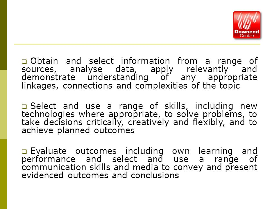  Obtain and select information from a range of sources, analyse data, apply relevantly and demonstrate understanding of any appropriate linkages, connections and complexities of the topic  Select and use a range of skills, including new technologies where appropriate, to solve problems, to take decisions critically, creatively and flexibly, and to achieve planned outcomes  Evaluate outcomes including own learning and performance and select and use a range of communication skills and media to convey and present evidenced outcomes and conclusions