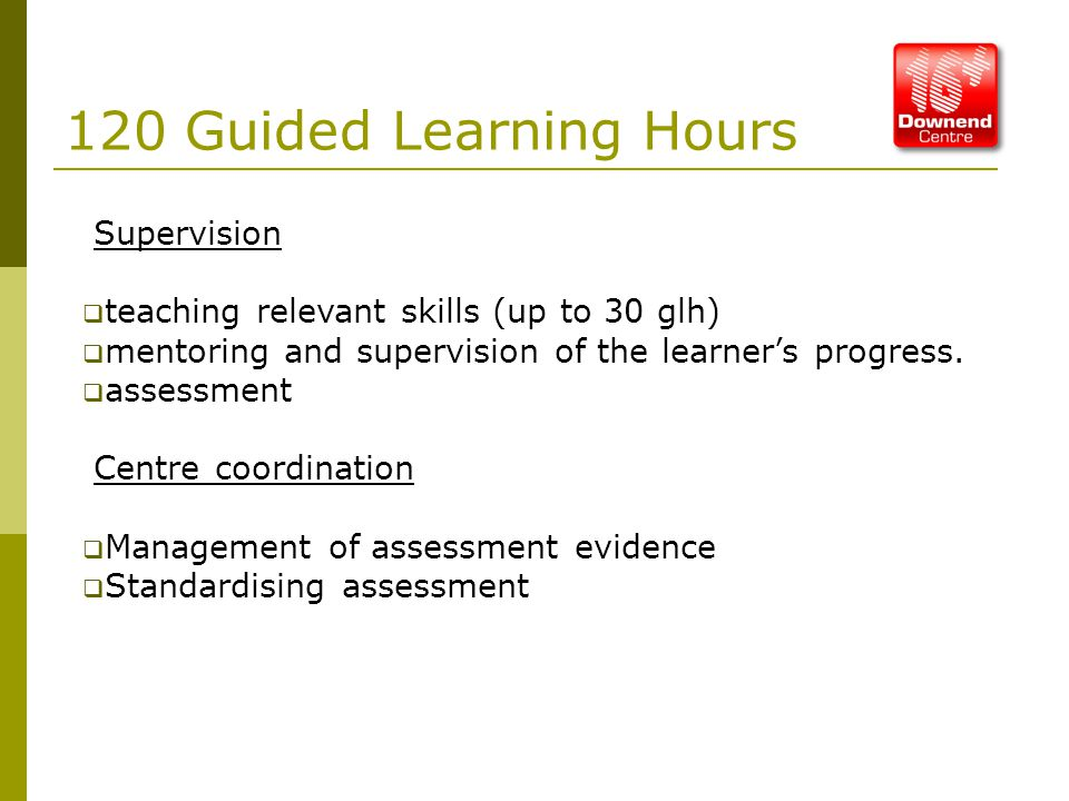 120 Guided Learning Hours Supervision  teaching relevant skills (up to 30 glh)  mentoring and supervision of the learner's progress.