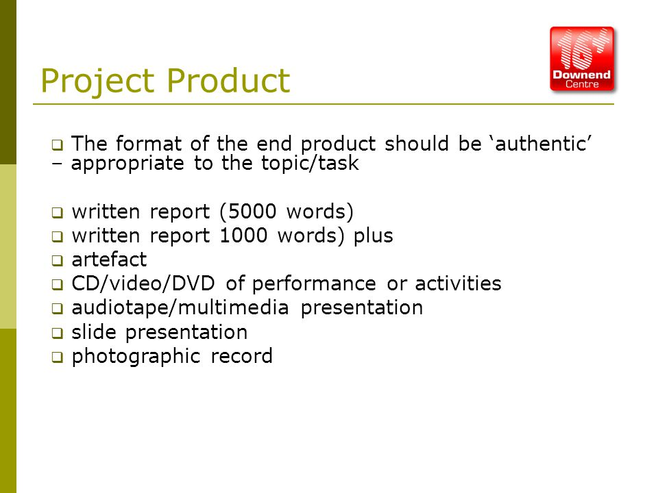 Project Product  The format of the end product should be 'authentic' – appropriate to the topic/task  written report (5000 words)  written report 1000 words) plus  artefact  CD/video/DVD of performance or activities  audiotape/multimedia presentation  slide presentation  photographic record