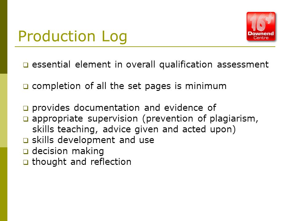 Production Log  essential element in overall qualification assessment  completion of all the set pages is minimum  provides documentation and evidence of  appropriate supervision (prevention of plagiarism, skills teaching, advice given and acted upon)  skills development and use  decision making  thought and reflection
