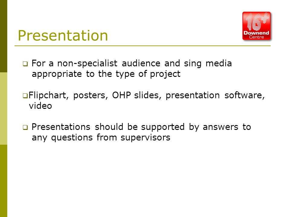 Presentation  For a non-specialist audience and sing media appropriate to the type of project  Flipchart, posters, OHP slides, presentation software, video  Presentations should be supported by answers to any questions from supervisors