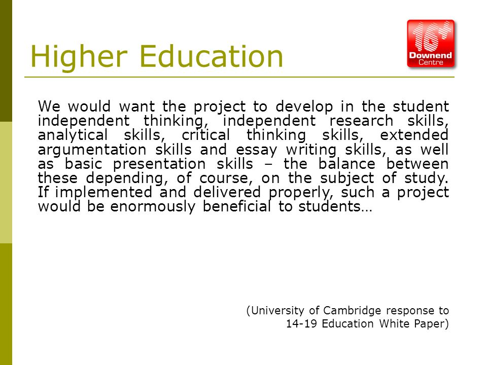 Higher Education We would want the project to develop in the student independent thinking, independent research skills, analytical skills, critical thinking skills, extended argumentation skills and essay writing skills, as well as basic presentation skills – the balance between these depending, of course, on the subject of study.