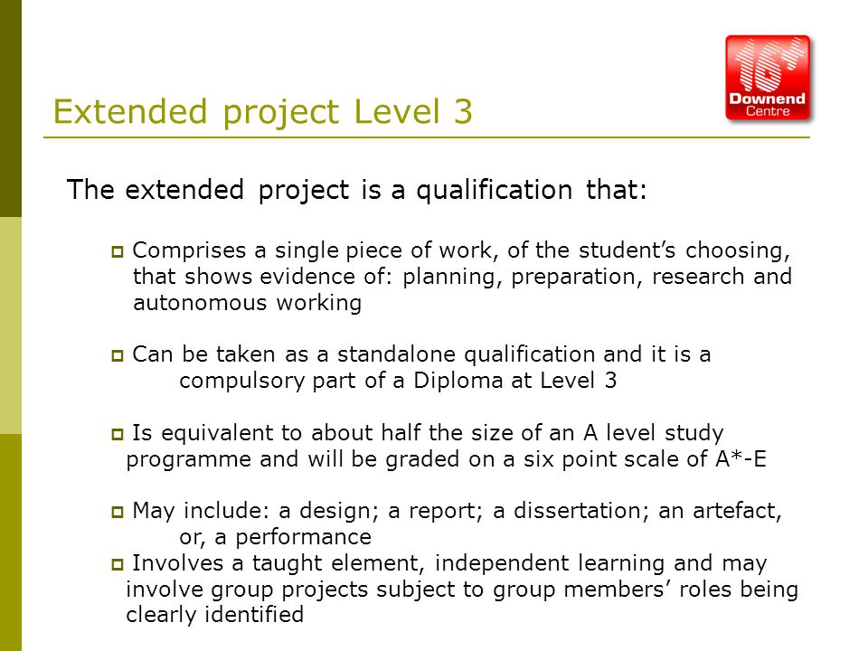 Extended project Level 3 The extended project is a qualification that:  Comprises a single piece of work, of the student's choosing, that shows evidence of: planning, preparation, research and autonomous working  Can be taken as a standalone qualification and it is a compulsory part of a Diploma at Level 3  Is equivalent to about half the size of an A level study programme and will be graded on a six point scale of A*-E  May include: a design; a report; a dissertation; an artefact, or, a performance  Involves a taught element, independent learning and may involve group projects subject to group members' roles being clearly identified