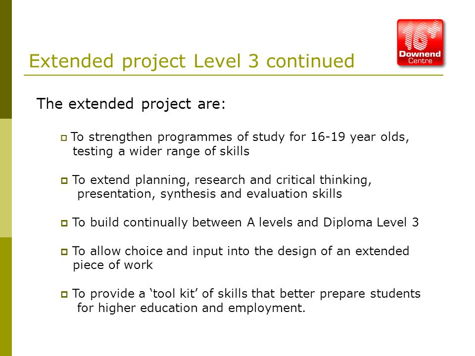 Extended project Level 3 continued The extended project are:  To strengthen programmes of study for 16-19 year olds, testing a wider range of skills