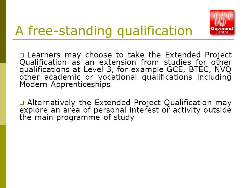 A free-standing qualification  Learners may choose to take the Extended Project Qualification as an extension from studies for other qualifications at Level 3, for example GCE, BTEC, NVQ other academic or vocational qualifications including Modern Apprenticeships  Alternatively the Extended Project Qualification may explore an area of personal interest or activity outside the main programme of study