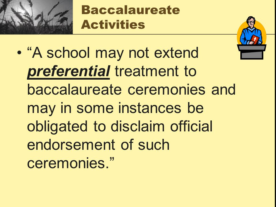 Baccalaureate Activities A school may not extend preferential treatment to baccalaureate ceremonies and may in some instances be obligated to disclaim official endorsement of such ceremonies.