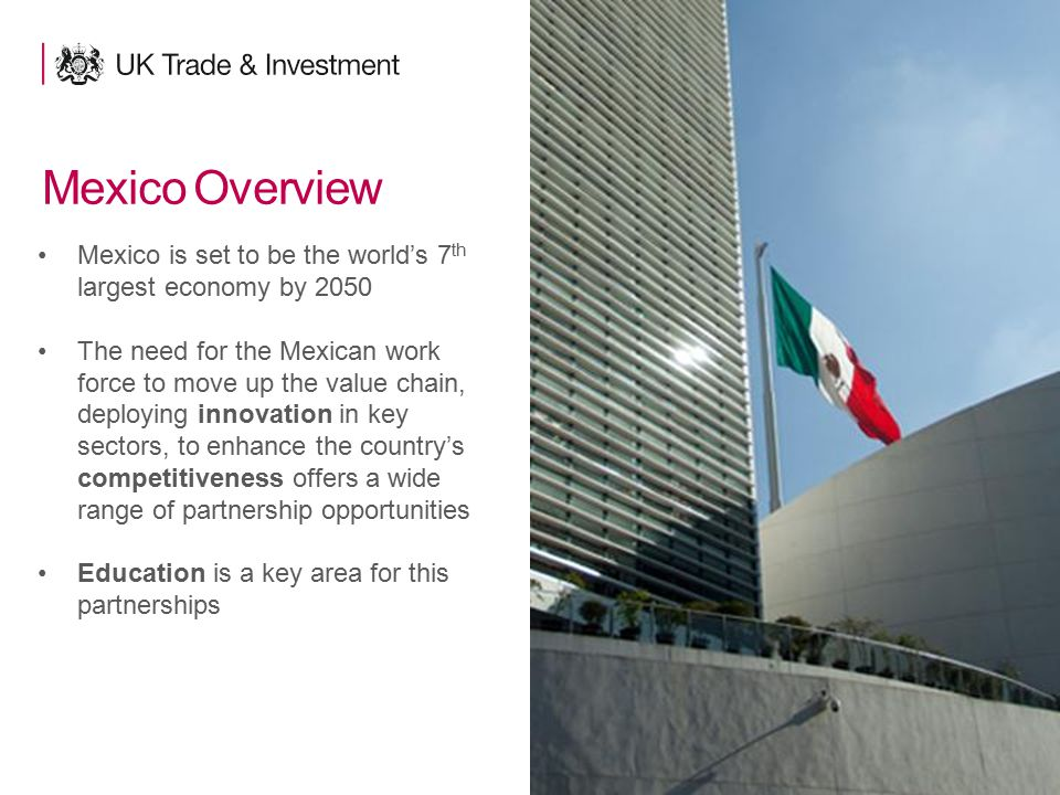 4 Mexico Overview Mexico is set to be the world's 7 th largest economy by 2050 The need for the Mexican work force to move up the value chain, deployi