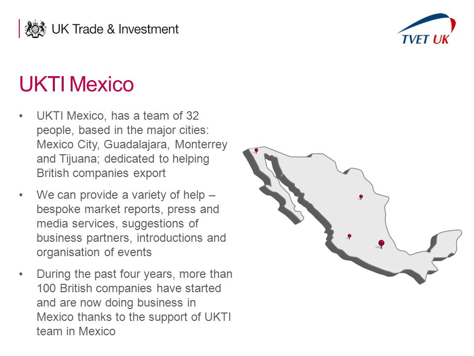 7 UKTI Mexico UKTI Mexico, has a team of 32 people, based in the major cities: Mexico City, Guadalajara, Monterrey and Tijuana; dedicated to helping B