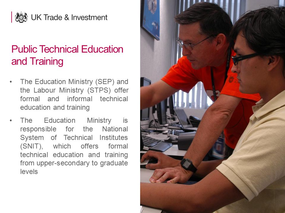 8 Public Technical Education and Training The Education Ministry (SEP) and the Labour Ministry (STPS) offer formal and informal technical education an