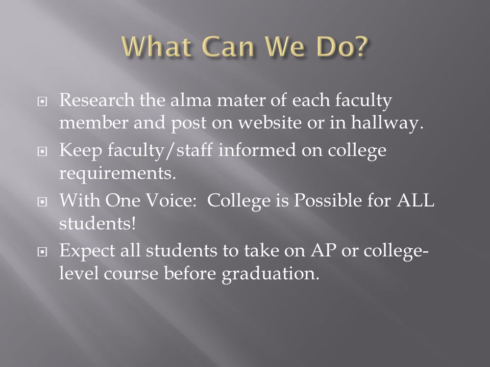  Research the alma mater of each faculty member and post on website or in hallway.  Keep faculty/staff informed on college requirements.  With One