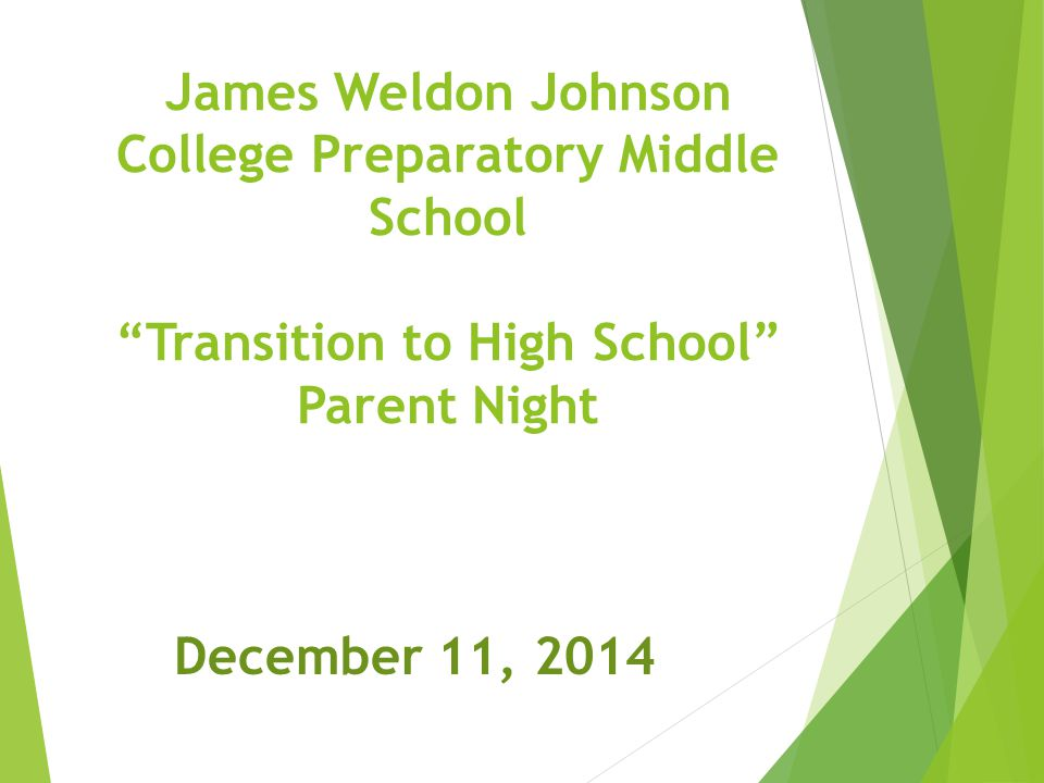 James Weldon Johnson College Preparatory Middle School Transition to High School Parent Night December 11, 2014