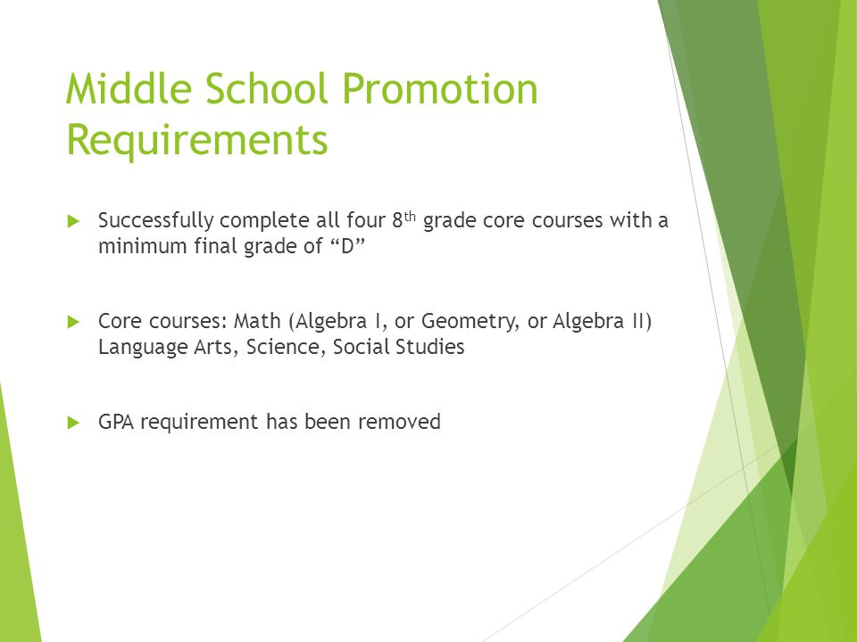 Middle School Promotion Requirements  Successfully complete all four 8 th grade core courses with a minimum final grade of D  Core courses: Math (Algebra I, or Geometry, or Algebra II) Language Arts, Science, Social Studies  GPA requirement has been removed
