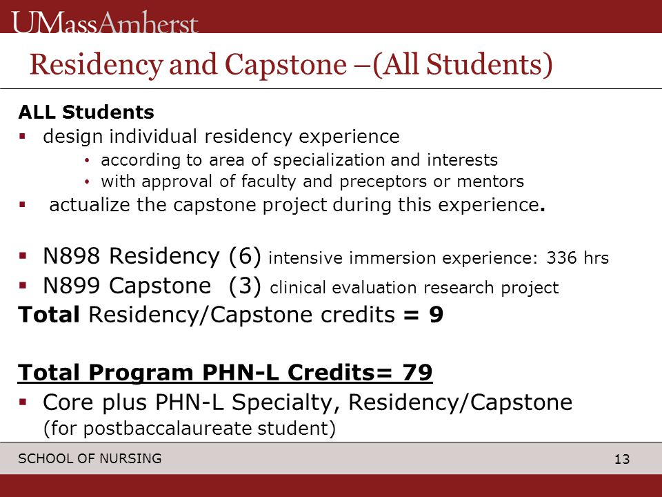 13 SCHOOL OF NURSING Residency and Capstone –(All Students) ALL Students  design individual residency experience according to area of specialization and interests with approval of faculty and preceptors or mentors  actualize the capstone project during this experience.