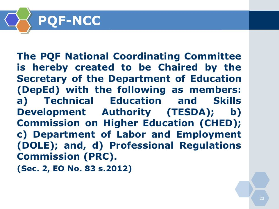 PQF-NCC The PQF National Coordinating Committee is hereby created to be Chaired by the Secretary of the Department of Education (DepEd) with the following as members: a) Technical Education and Skills Development Authority (TESDA); b) Commission on Higher Education (CHED); c) Department of Labor and Employment (DOLE); and, d) Professional Regulations Commission (PRC).