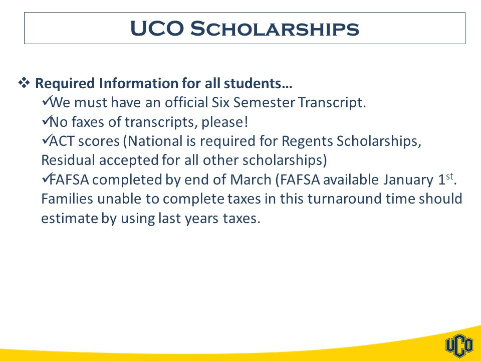UCO Scholarships  Required Information for all students… We must have an official Six Semester Transcript. No faxes of transcripts, please! ACT score