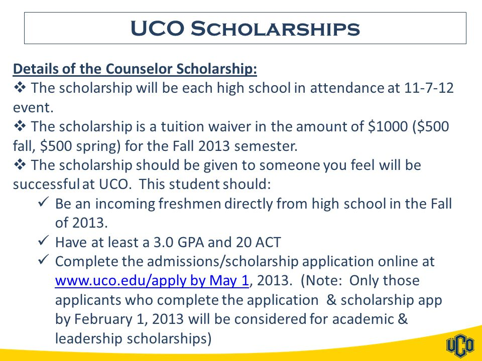 UCO Scholarships Details of the Counselor Scholarship:  The scholarship will be each high school in attendance at 11-7-12 event.  The scholarship is