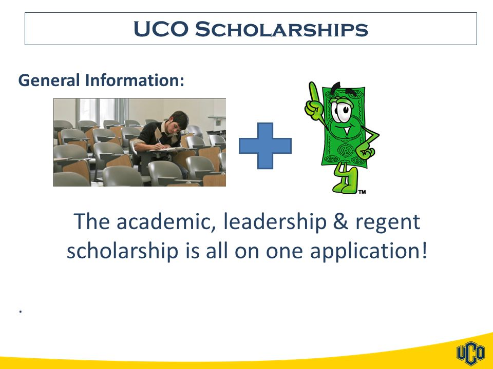 UCO Scholarships General Information: The academic, leadership & regent scholarship is all on one application!.