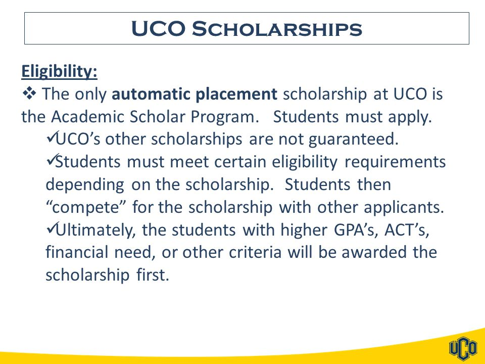 UCO Scholarships Eligibility:  The only automatic placement scholarship at UCO is the Academic Scholar Program. Students must apply. UCO's other scho
