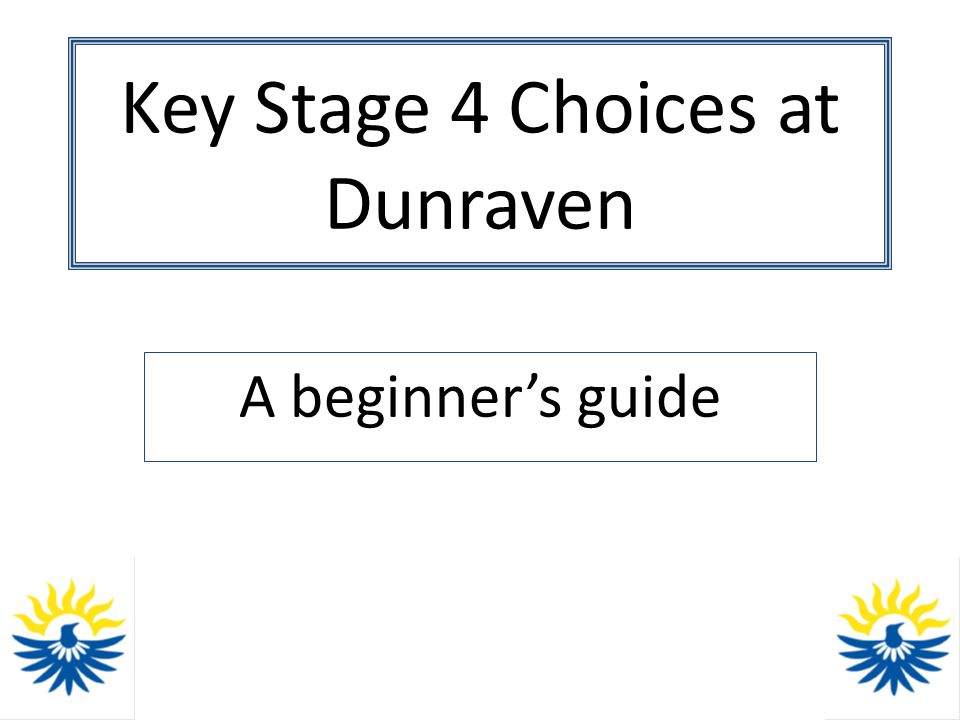 Key Stage 4 Choices at Dunraven Terms 3 and 4 (Spring): – Subject specific information from Directors of Learning (assemblies and lessons) – Careers Information – Information booklet to families, plus recommended programme of study – Parents' Evening: March 18 th 2013 – Completion of Choices (subject selection) form
