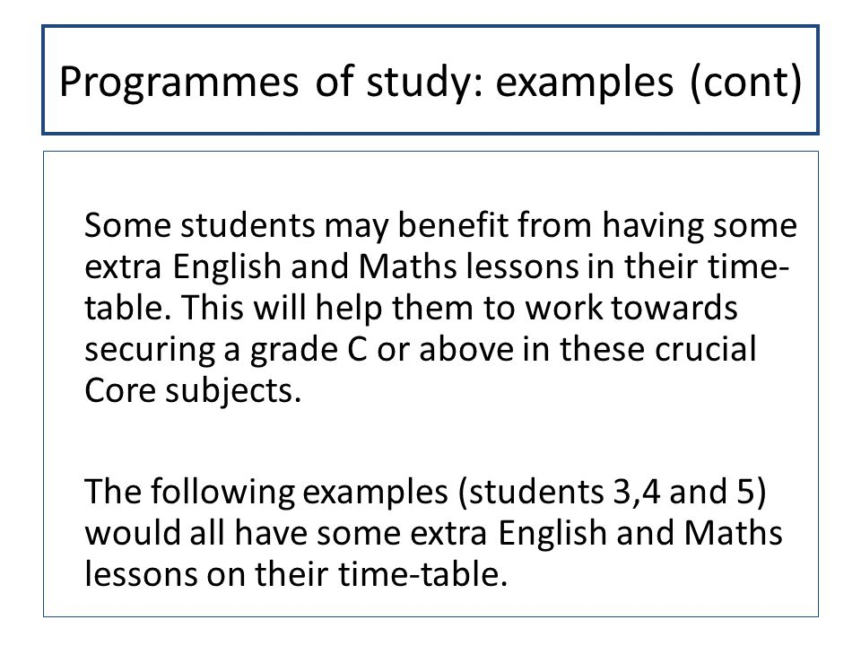 Programmes of study: examples (cont) Some students may benefit from having some extra English and Maths lessons in their time- table.
