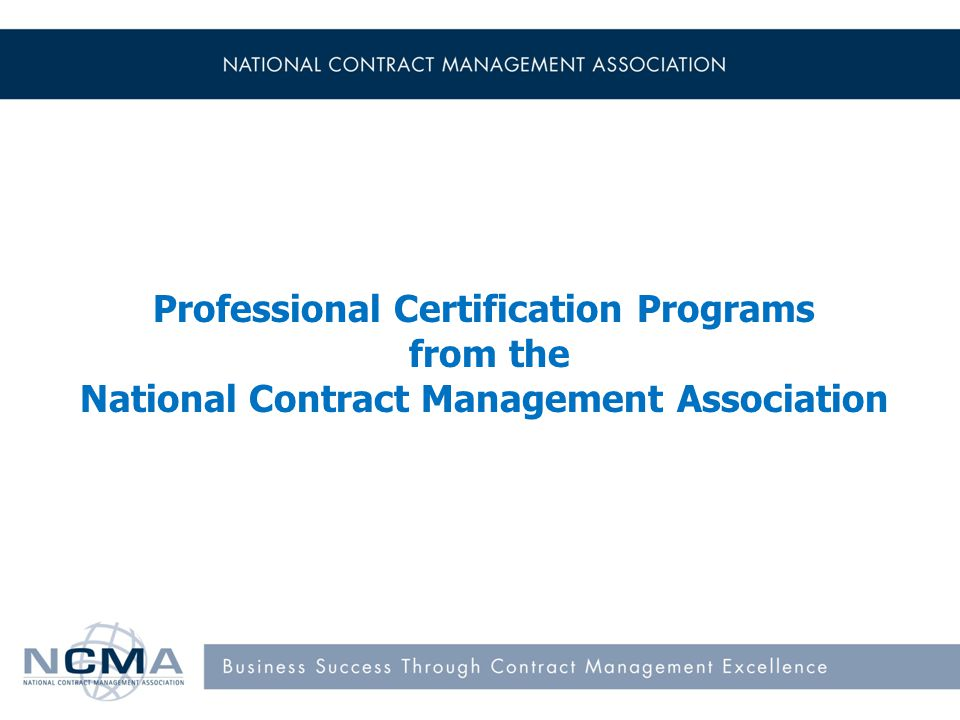 Certification Program Certified Federal Contracts Manager (CFCM) Certified Commercial Contracts Manager (CCCM) Certified Professional Contracts Manager (CPCM) 1
