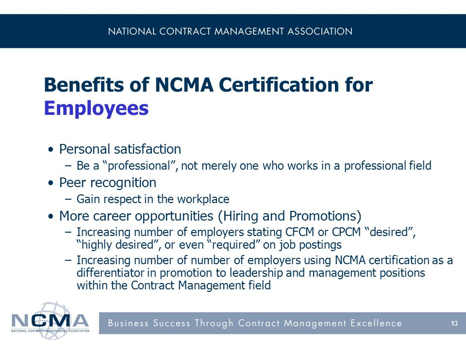 Benefits of NCMA Certification for Employees Personal satisfaction –Be a professional , not merely one who works in a professional field Peer recognition –Gain respect in the workplace More career opportunities (Hiring and Promotions) –Increasing number of employers stating CFCM or CPCM desired , highly desired , or even required on job postings –Increasing number of number of employers using NCMA certification as a differentiator in promotion to leadership and management positions within the Contract Management field 13