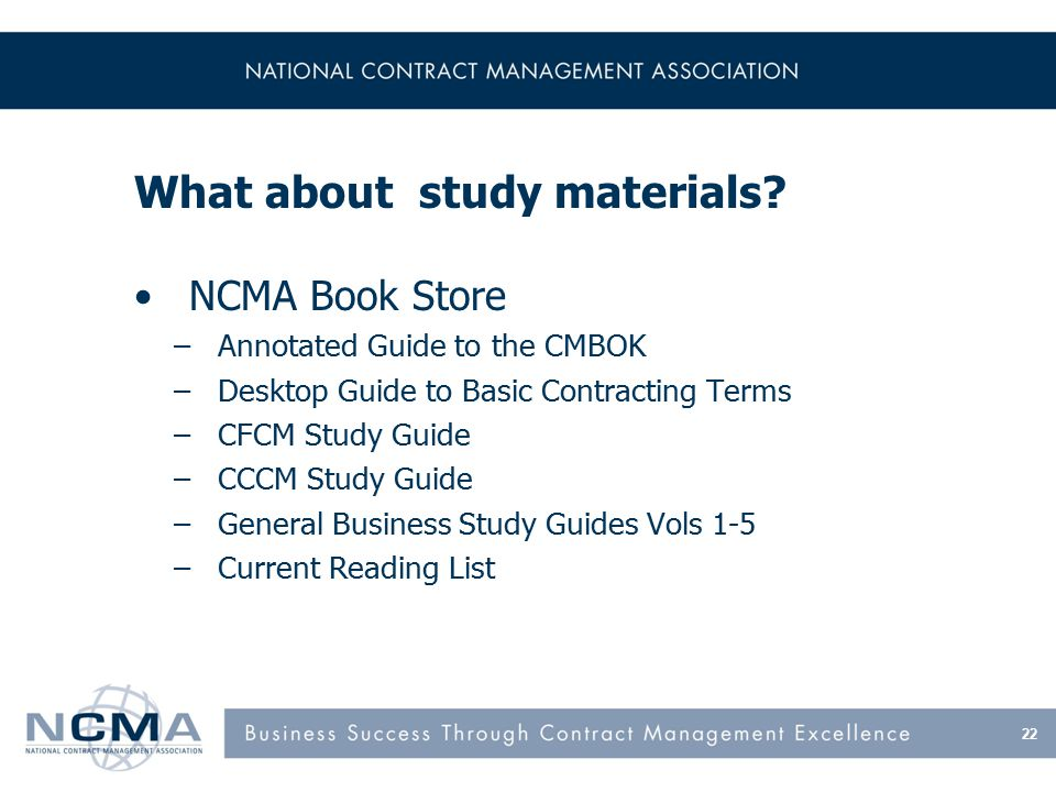 What about study materials? NCMA Book Store –Annotated Guide to the CMBOK –Desktop Guide to Basic Contracting Terms –CFCM Study Guide –CCCM Study Guid