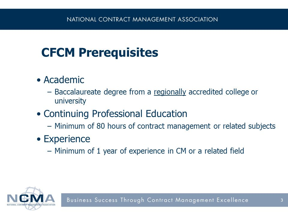 CFCM Prerequisites Academic –Baccalaureate degree from a regionally accredited college or university Continuing Professional Education –Minimum of 80 hours of contract management or related subjects Experience –Minimum of 1 year of experience in CM or a related field 3