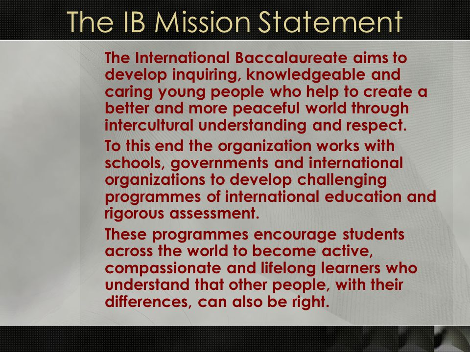 The IB Mission Statement The International Baccalaureate aims to develop inquiring, knowledgeable and caring young people who help to create a better