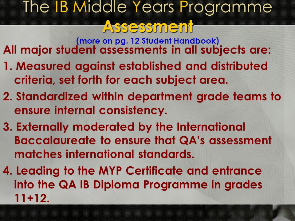 Assessment The IB Middle Years Programme Assessment (more on pg. 12 Student Handbook) All major student assessments in all subjects are: 1. Measured a