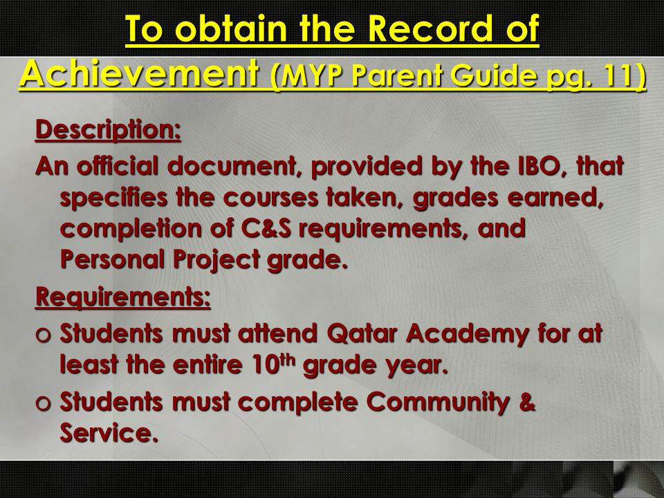 To obtain the Record of Achievement (MYP Parent Guide pg. 11) Description: An official document, provided by the IBO, that specifies the courses taken