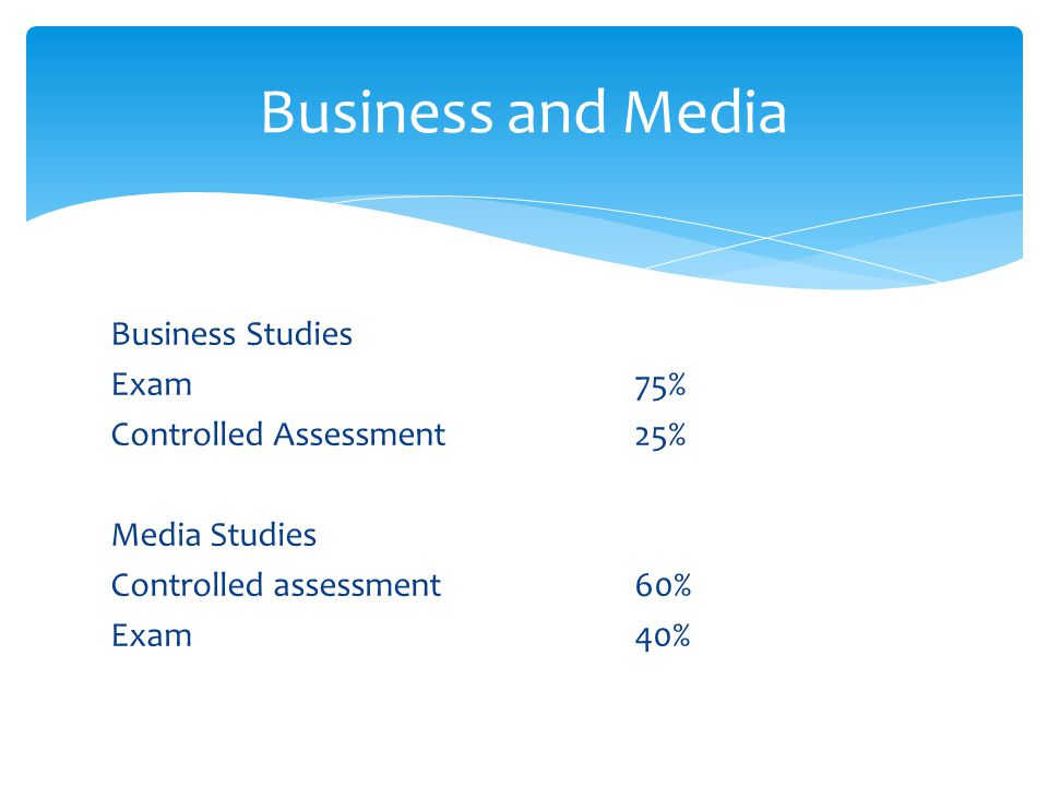 Business Studies Exam 75% Controlled Assessment25% Media Studies Controlled assessment60% Exam40% Business and Media
