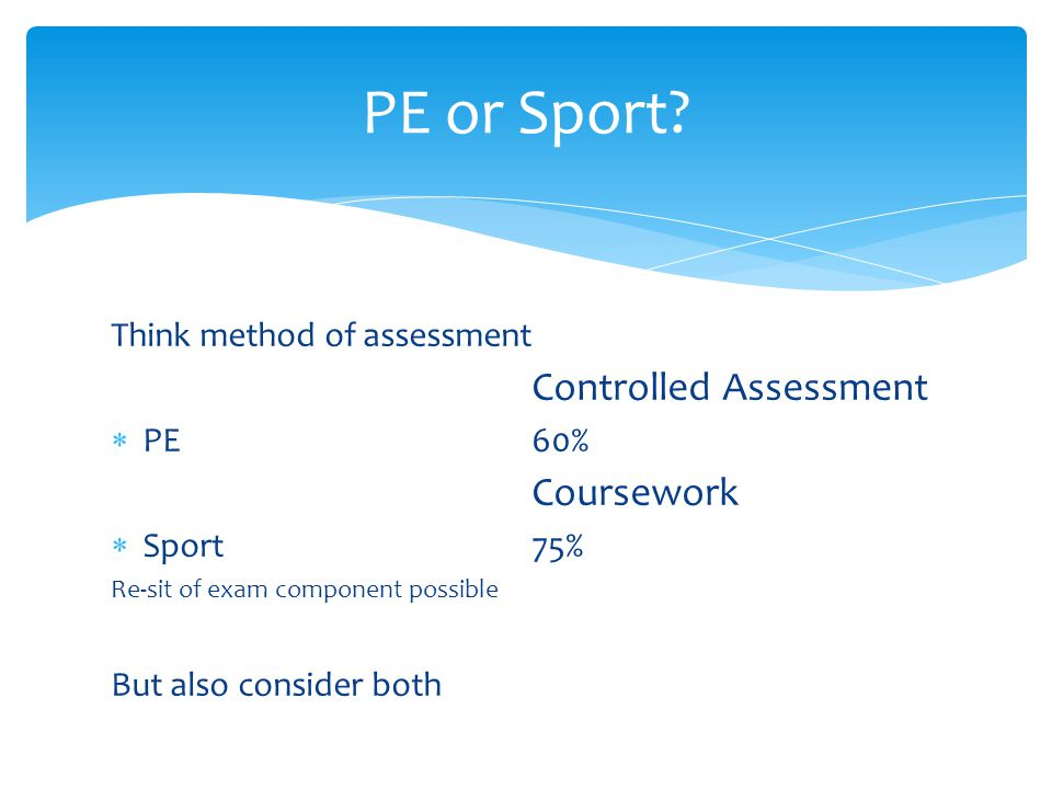 Think method of assessment Controlled Assessment  PE60% Coursework  Sport75% Re-sit of exam component possible But also consider both PE or Sport?