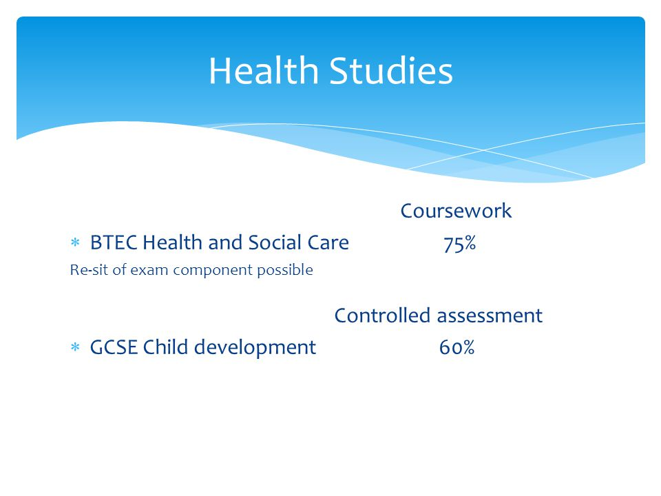 Coursework  BTEC Health and Social Care 75% Re-sit of exam component possible Controlled assessment  GCSE Child development 60% Health Studies