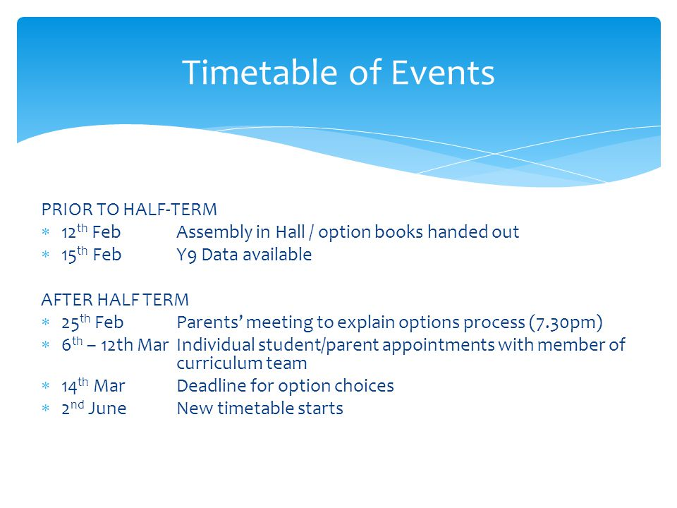 PRIOR TO HALF-TERM  12 th FebAssembly in Hall / option books handed out  15 th FebY9 Data available AFTER HALF TERM  25 th FebParents' meeting to explain options process (7.30pm)  6 th – 12th MarIndividual student/parent appointments with member of curriculum team  14 th MarDeadline for option choices  2 nd JuneNew timetable starts Timetable of Events